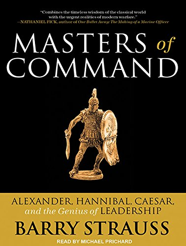Masters of Command: Alexander, Hannibal, Caesar, and the Genius of Leadership: Strauss, Barry