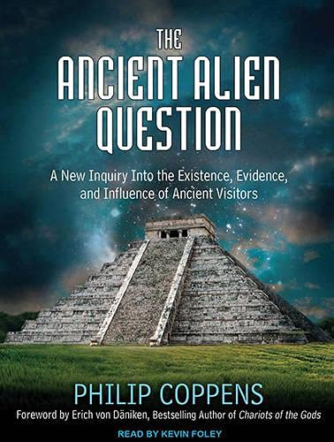The Ancient Alien Question A New Inquiry Into the Existence, Evidence, and Influence of Ancient ...