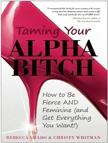 9781452636870: Taming Your Alpha Bitch: How to be Fierce and Feminine (and Get Everything You Want!)
