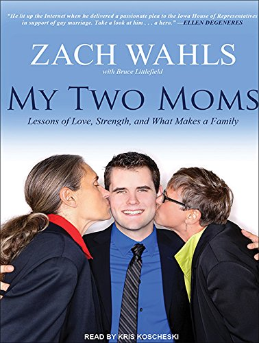 My Two Moms (Library Edition): Lessons of Love, Strength, and What Makes a Family: Zach Wahls, ...