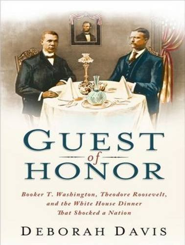 Guest of Honor (Library Edition): Booker T. Washington, Theodore Roosevelt, and the White House ...