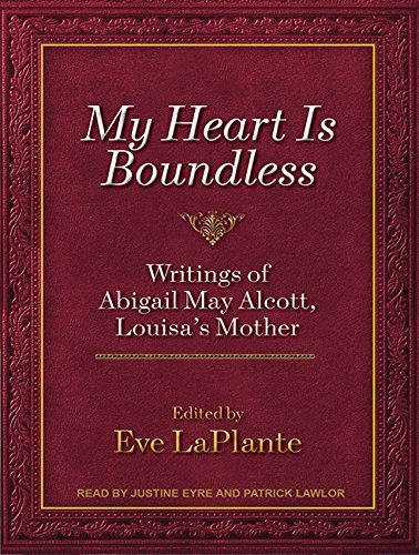 My Heart Is Boundless (Library Edition): Writings of Abigail May Alcott, Louisa s Mother: Eve ...