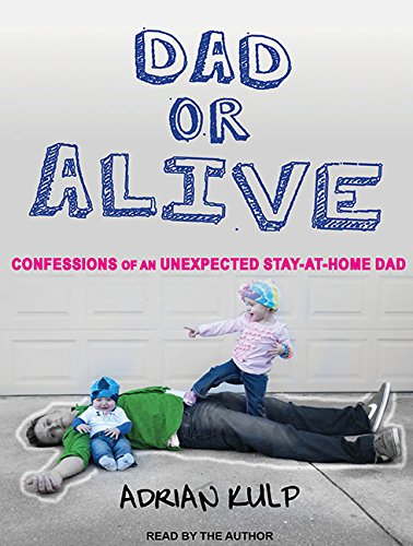 Dad or Alive (Library Edition): Confessions of an Unexpected Stay-at-home Dad: Adrian Kulp