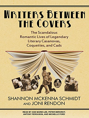 Writers Between the Covers (Library Edition): The Scandalous Romantic Lives of Legendary Literary ...