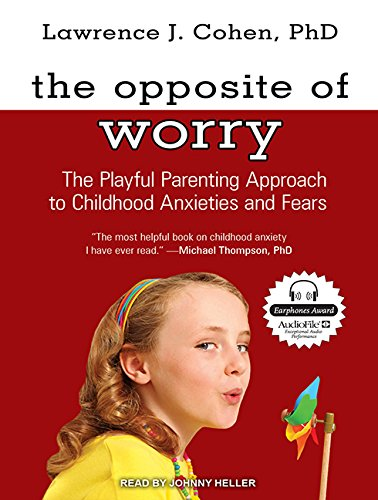 The Opposite of Worry (Library Edition): The Playful Parenting Approach to Childhood Anxieties and ...