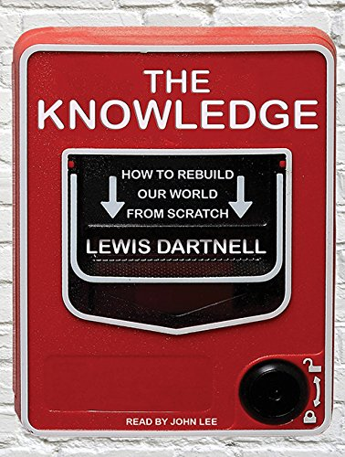 The Knowledge (Library Edition): How to Rebuild Our World from Scratch: Lewis Dartnell