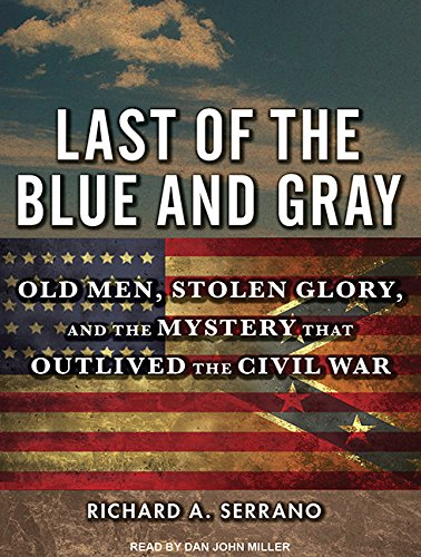Last of the Blue and Gray (Library Edition): Old Men, Stolen Glory, and the Mystery That Outlived ...