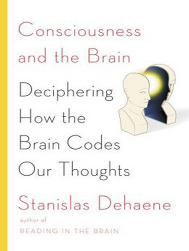 Consciousness and the Brain: Deciphering How the Brain Codes Our Thoughts: Stanislas Dehaene