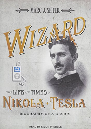 Wizard: The Life and Times of Nikola Tesla: Biography of a Genius: Marc J. Seifer