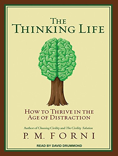The Thinking Life: How to Thrive in the Age of Distraction: Forni, P. M.