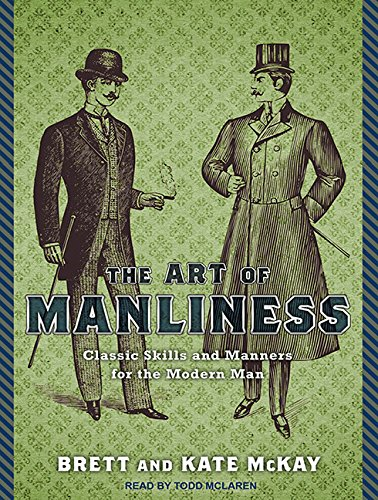 The Art of Manliness: Classic Skills and Manners for the Modern Man: McKay, Brett; McKay, Kate