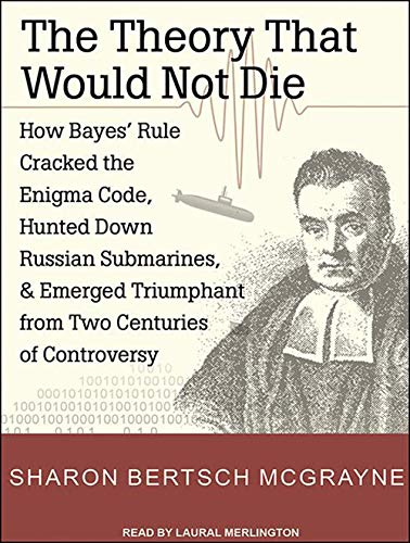 9781452656854: The Theory That Would Not Die: How Bayes' Rule Cracked the Enigma Code, Hunted Down Russian Submarines, and Emerged Triumphant from Two Centuries of Controversy