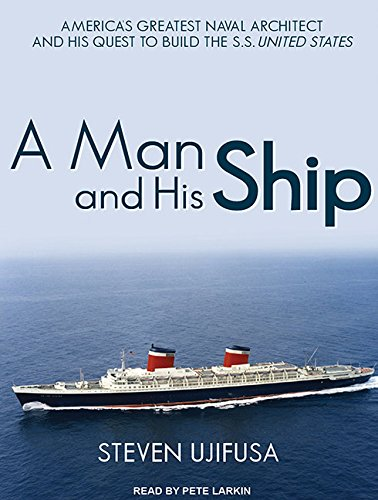 A Man and His Ship: America's Greatest Naval Architect and His Quest to Build the S.S. United ...