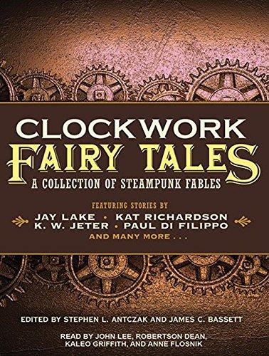 Clockwork Fairy Tales: A Collection of Steampunk Fables: Antczak, Stephen L.; Bassett, James C.