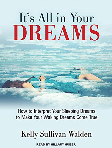 Its All in Your Dreams How to Interpret Your Sleeping Dreams to Make Your Waking Dreams Come True: ...