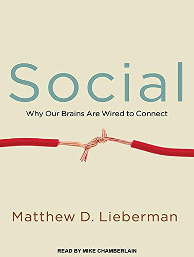 Social: Why Our Brains Are Wired to Connect: Lieberman, Matthew D.
