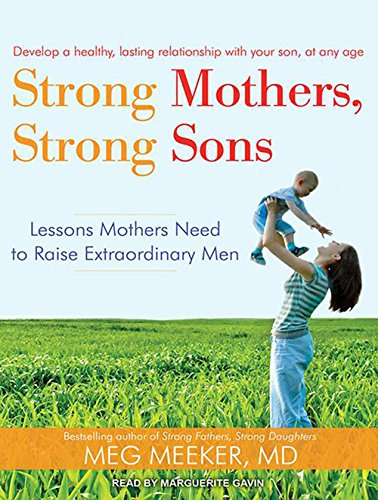 Strong Mothers, Strong Sons: Lessons Mothers Need to Raise Extraordinary Men: Meg Meeker M.D.