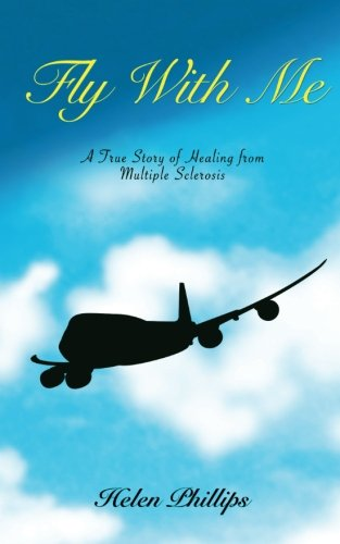 Fly With Me: A True Story of Healing from Multiple Sclerosis: Helen Phillips