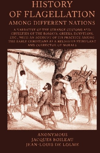 9781452806105: History of Flagellation among Different Nations: A Narrative of the Strange Customs and Cruelties of the Romans, Greeks, Egyptians, Etc., with an ... a Religious Stimulant and Corrector Of Morals
