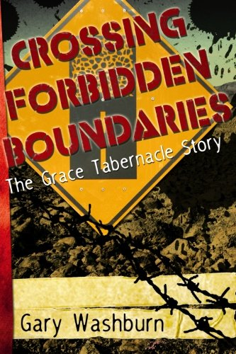 Crossing Forbidden Boundaries : The Grace Tabernacle Story: Gary Washburn