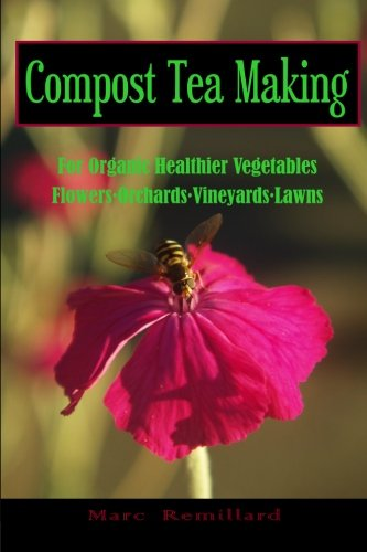Compost Tea Making: For Organic Healthier Vegetables, Flowers, Orchards, Vineyards, Lawns: Marc ...