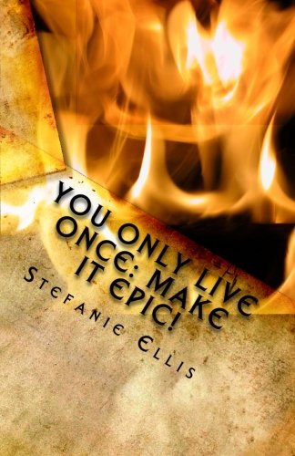 You Only Live Once: Make it Epic!: Stefanie Ellis