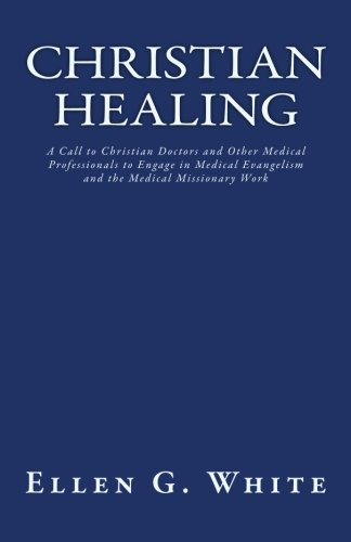 9781452832685: Christian Healing: A Call to Christian Doctors and Other Medical Professionals to Engage in Medical Evangelism and the Medical Missionary Work