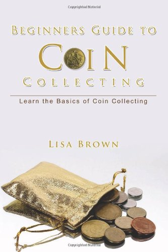Beginners Guide to Coin Collecting: Learn the Basics of Coin Collecting: Brown, Lisa