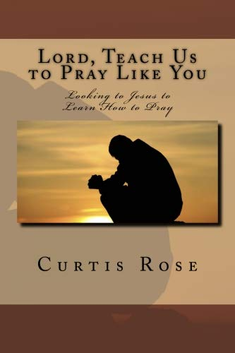 Lord, Teach Us to Pray Like You: Looking to Jesus to Learn How to Pray: Rose, Curtis