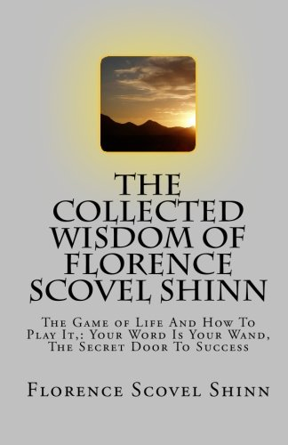 The Collected Wisdom of Florence Scovel Shinn: The Game of Life And How To Play It,: Your Word Is ...