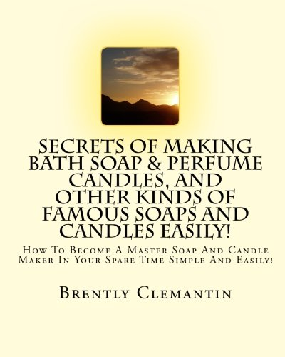 9781452848167: Secrets Of Making Bath Soap & Perfume Candles, And Other Kinds Of Famous Soaps And Candles Easily!: How To Become A Master Soap And Candle Maker In Your Spare Time Simple And Easily!