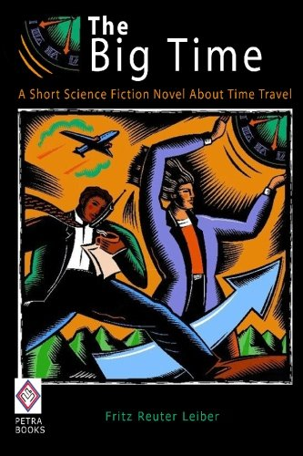 The Big Time: A Short Science Fiction Novel About Time Travel: Fritz Reuter Leiber