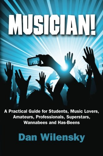 9781452857718: MUSICIAN! A Practical Guide for Students, Music Lovers, Amateurs, Professionals, Superstars, Wannabees and Has-Beens