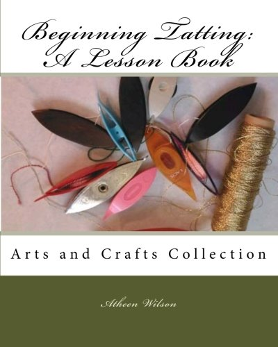 Beginning Tatting: A Lesson Book: Arts and Crafts Collection: Wilson, Atheen