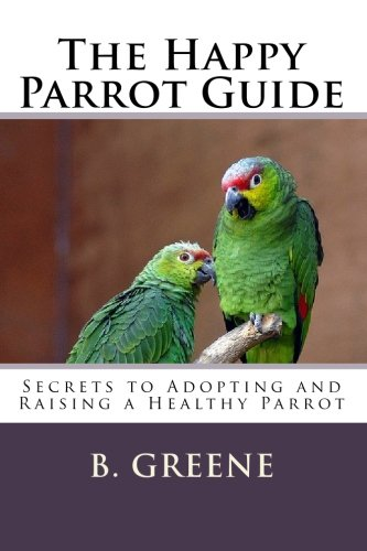 9781452866277: The Happy Parrot Guide: Secrets to Adopting and Raising a Healthy Parrot