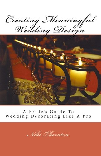 Creating Meaningful Wedding Design: A Bride's Guide To Wedding Decorating Like A Pro: Thornton...