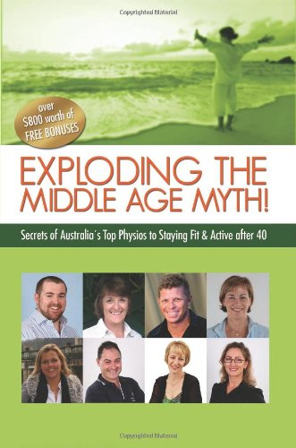 9781452880877: Exploding the Middle Age Myth!: Secrets of Australia's Top Physios to Staying Fit & Active After 40