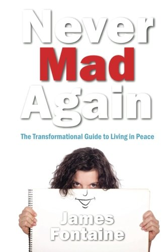 Never Mad Again: The Transformational Guide to Living in Peace: Fontaine, James