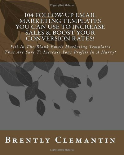 9781452886244: 104 Follow-Up Email Marketing Templates You Can Use To Increase Sales & Boost Your Conversion Rates!: Fill-In-The-Blank Email Marketing Templates That Are Sure To Increase Your Profits In A Hurry!