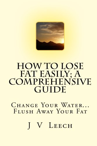 9781452891149: How To Lose Fat Easily; A Comprehensive Guide: Change Your Water... Flush Away Your Fat