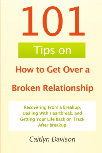 9781452892146: 101 Tips on How to Get Over a Broken Relationship: Recovering From a Breakup, Dealing With Heartbreak, and Getting Your Life Back on Track After Breakup