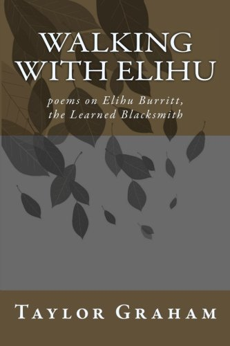 Walking with Elihu: poems on Elihu Burritt, The Learned Blacksmith: Taylor Graham