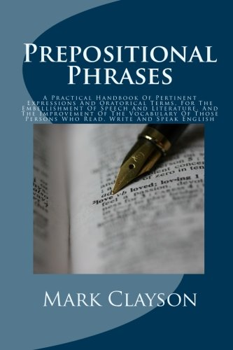 9781452897295: Prepositional Phrases: A Practical Handbook Of Pertinent Expressions And Oratorical Terms, For The Embellishment Of Speech And Literature, And The ... Persons Who Read, Write And Speak English