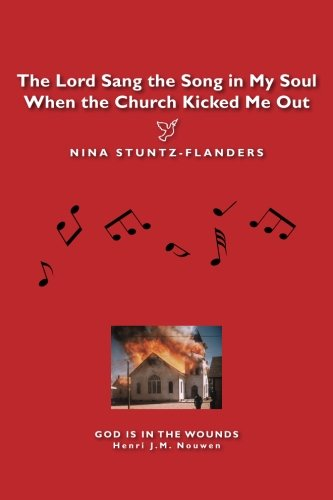 The Lord Sang the Song in My Soul When the Church Kicked Me Out: Stuntz-Flanders, Nina
