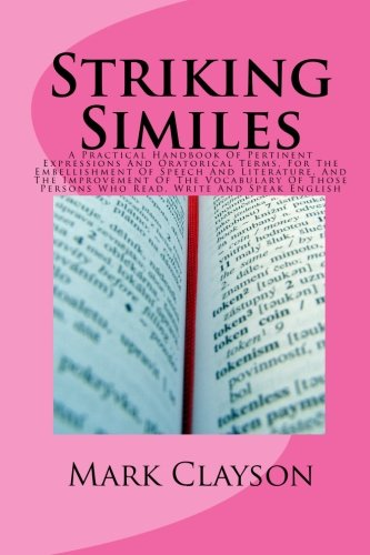 9781452897943: Striking Similes: A Practical Handbook Of Pertinent Expressions And Oratorical Terms, For The Embellishment Of Speech And Literature, And The ... Persons Who Read, Write And Speak English