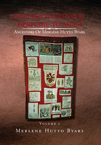 Our Multi-National Heritage to Adam, Ancestors of Merlene Hutto Byars, Volume 1: Merlene Hutto ...