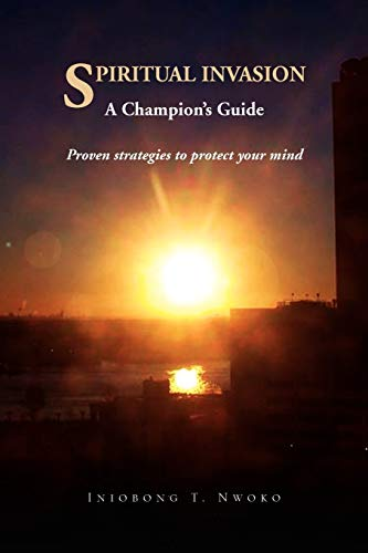 SPIRITUAL INVASION A Champion's Guide. Proven strategies to protect your mind.: Nwoko, Pastor ...