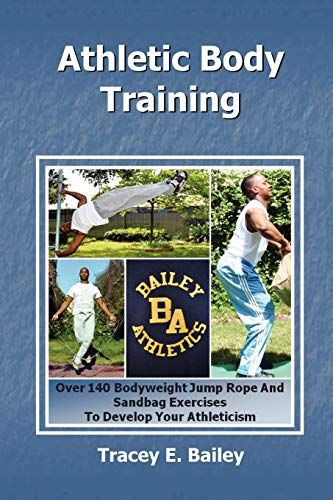 9781453516782: Athletic Body Training: Over 140 Bodyweight, Jump Rope, and Sand Bag exercises to Develop your Athleticism
