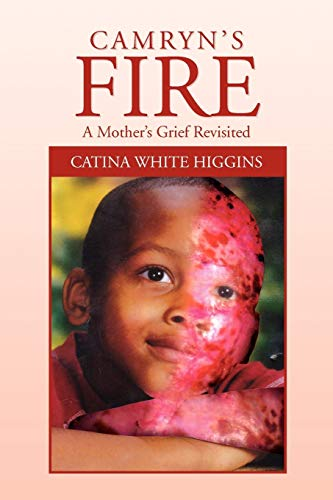 Camryns Fire: A Mothers Grief Revisited: Catina White Higgins