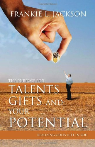 The Purpose for Talents, Gifts and Your Potential: Realizing Gods Gift in You: Frankie L. Jackson